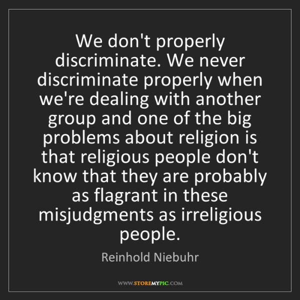 Reinhold Niebuhr: We don't properly discriminate. We never discriminate...