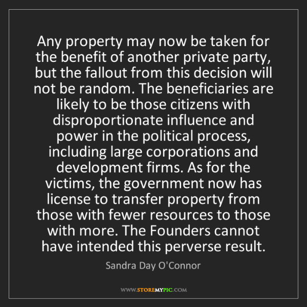 Sandra Day O'Connor: Any property may now be taken for the benefit of another...