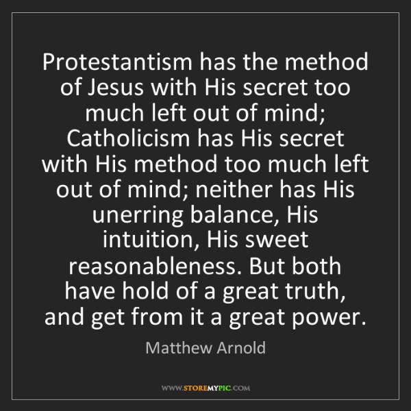 Matthew Arnold: Protestantism has the method of Jesus with His secret...