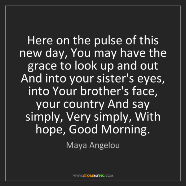 Maya Angelou: Here on the pulse of this new day, You may have the grace...
