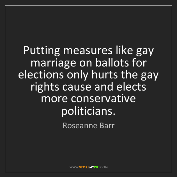 Roseanne Barr: Putting measures like gay marriage on ballots for elections...
