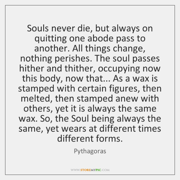 Souls never die, but always on quitting one abode pass to another. ...