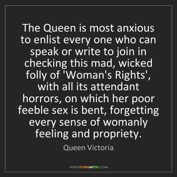 Queen Victoria: The Queen is most anxious to enlist every one who can...
