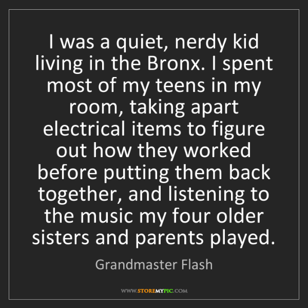 Grandmaster Flash: I was a quiet, nerdy kid living in the Bronx. I spent...