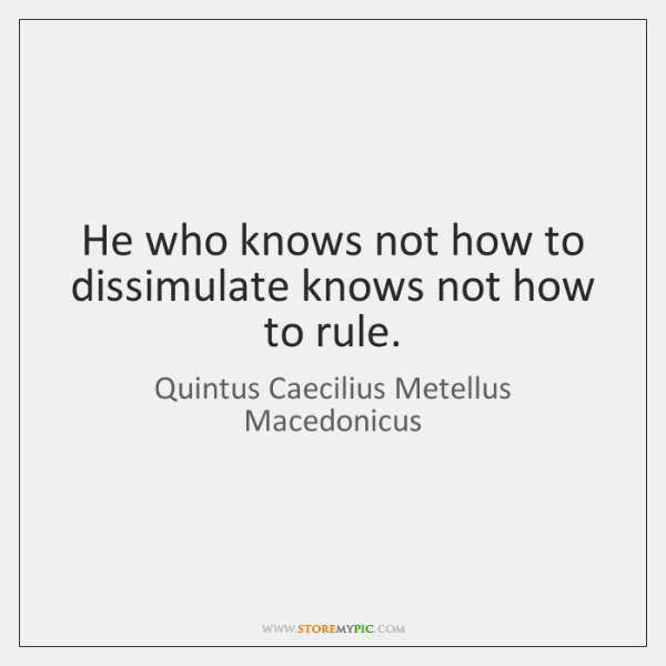 He who knows not how to dissimulate knows not how to rule.