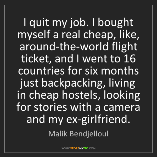 Malik Bendjelloul: I quit my job. I bought myself a real cheap, like, around-the-world...