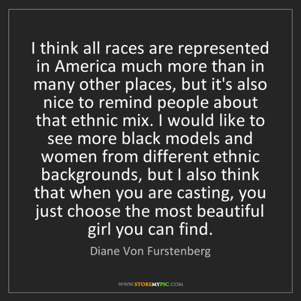 Diane Von Furstenberg: I think all races are represented in America much more...