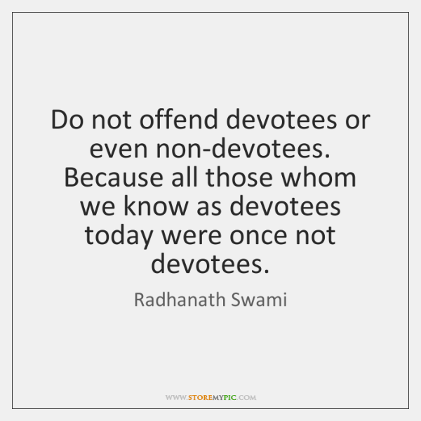 Do not offend devotees or even non-devotees. Because all those whom we ...
