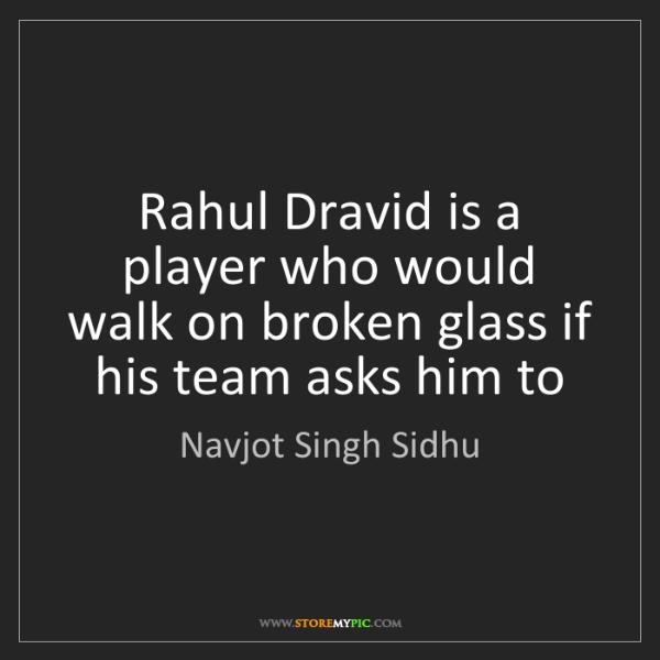 Navjot Singh Sidhu: Rahul Dravid is a player who would walk on broken glass...