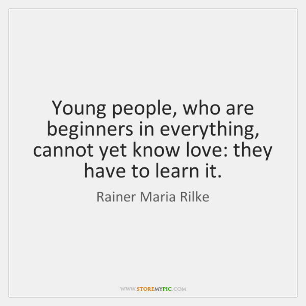 Young people, who are beginners in everything, cannot yet know love: they ...