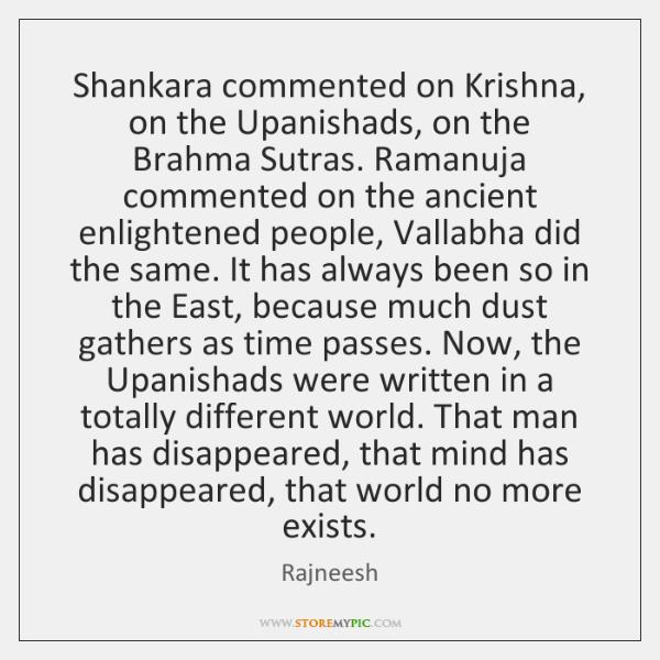 Shankara commented on Krishna, on the Upanishads, on the Brahma Sutras. Ramanuja ...