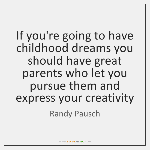 If you're going to have childhood dreams you should have great parents ...