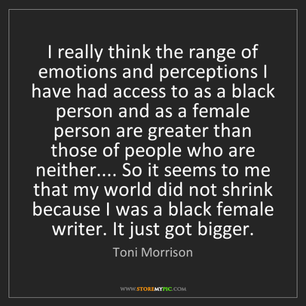 Toni Morrison: I really think the range of emotions and perceptions...