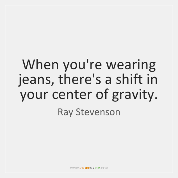 When you're wearing jeans, there's a shift in your center of gravity.