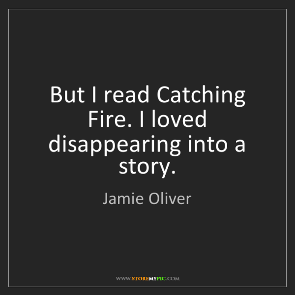 Jamie Oliver: But I read Catching Fire. I loved disappearing into a...