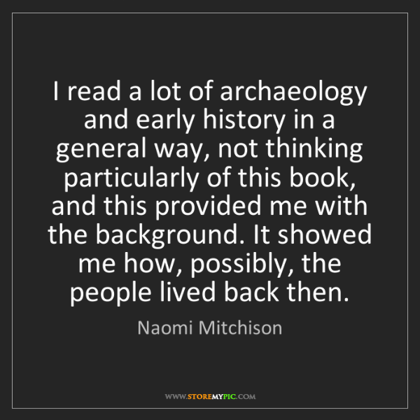Naomi Mitchison: I read a lot of archaeology and early history in a general...