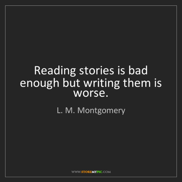 L. M. Montgomery: Reading stories is bad enough but writing them is worse.