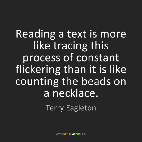 Terry Eagleton: Reading a text is more like tracing this process of constant...