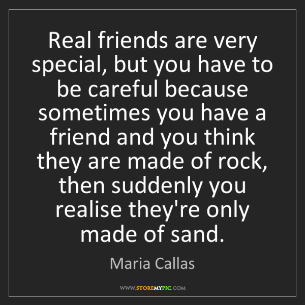 Maria Callas: Real friends are very special, but you have to be careful...