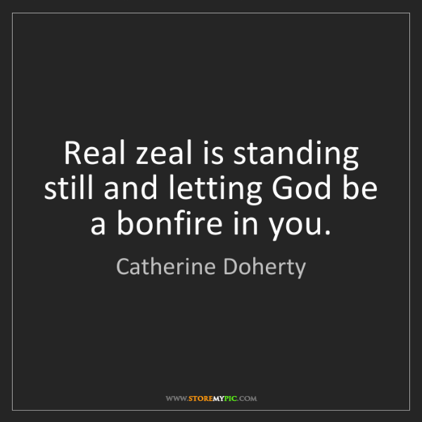 Catherine Doherty: Real zeal is standing still and letting God be a bonfire...