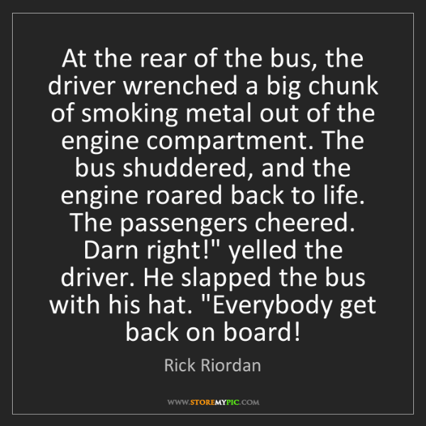 Rick Riordan: At the rear of the bus, the driver wrenched a big chunk...