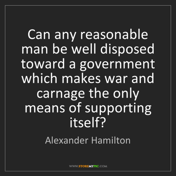 Alexander Hamilton: Can any reasonable man be well disposed toward a government...