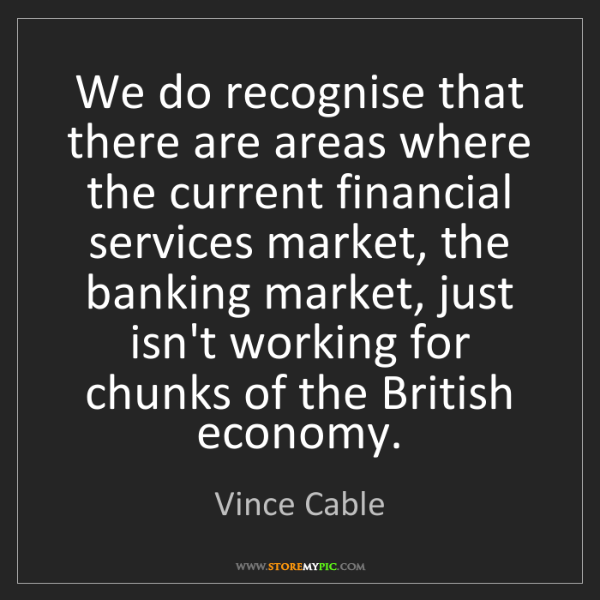 Vince Cable: We do recognise that there are areas where the current...