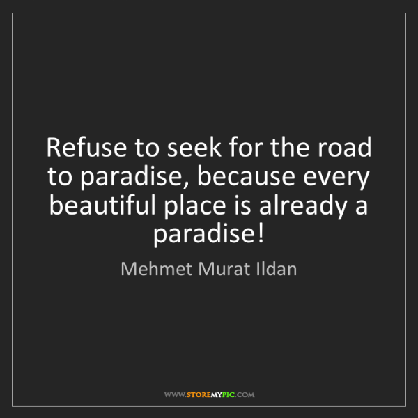 Mehmet Murat Ildan: Refuse to seek for the road to paradise, because every...