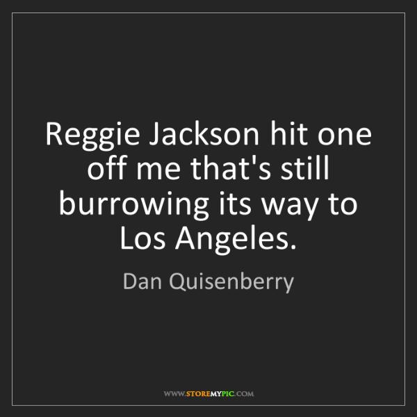 Dan Quisenberry: Reggie Jackson hit one off me that's still burrowing...