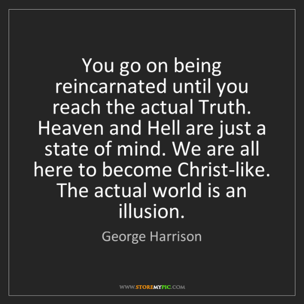 George Harrison: You go on being reincarnated until you reach the actual...
