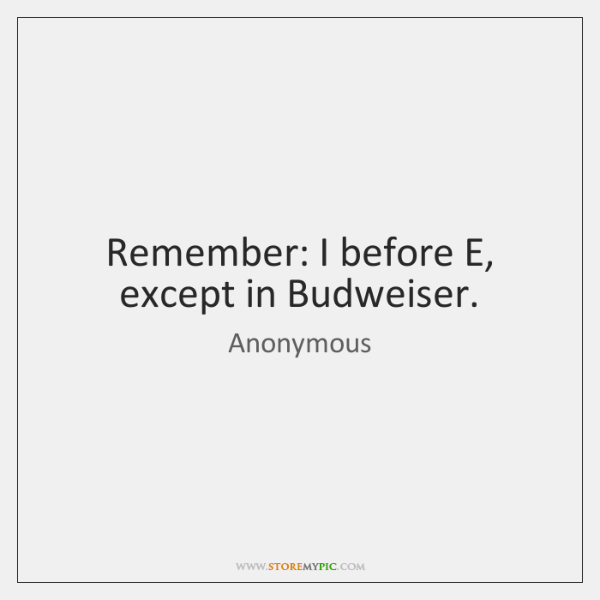 Remember: I before E, except in Budweiser.
