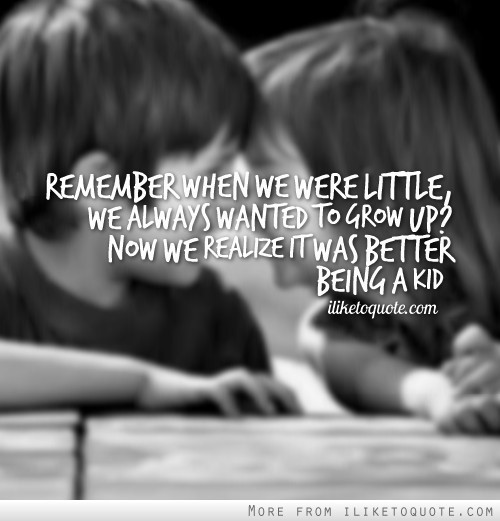 Remember when we were little we always wanted to grow up now we realize was better being a kid