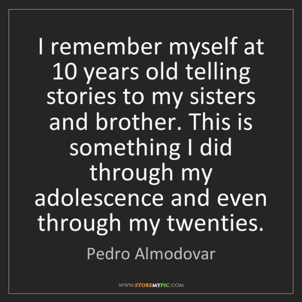 Pedro Almodovar: I remember myself at 10 years old telling stories to...