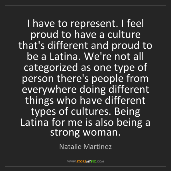 Natalie Martinez: I have to represent. I feel proud to have a culture that's...