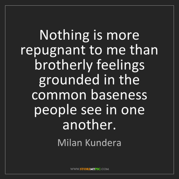 Milan Kundera: Nothing is more repugnant to me than brotherly feelings...