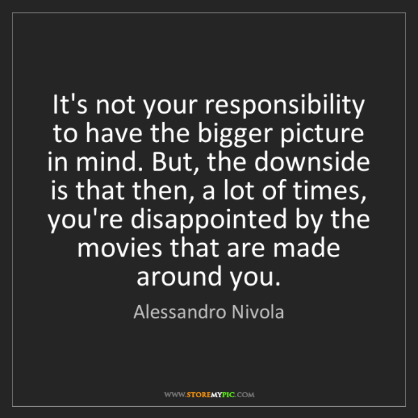 Alessandro Nivola: It's not your responsibility to have the bigger picture...