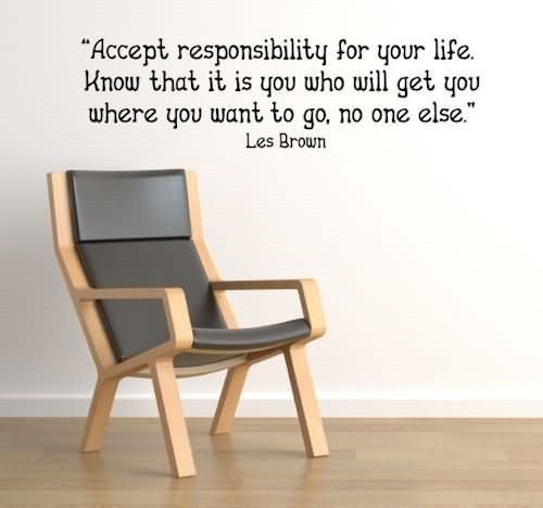 Accept responsibility for your life know that it is you who will get you where