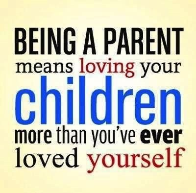 Being a parent means loving your children more than youve ever loved yourself