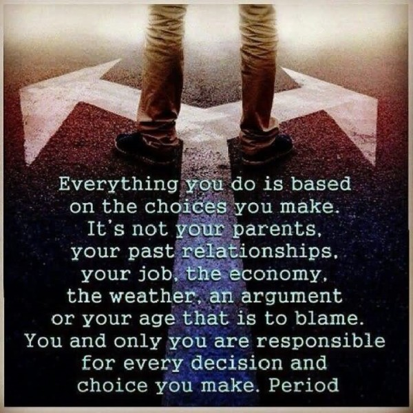 Everything you do is based on the choices you make