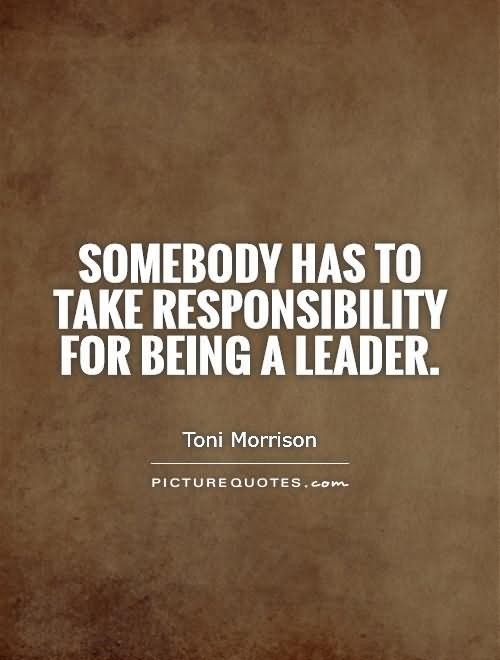 Somebody has to take responsibility for being a leader toni morrison