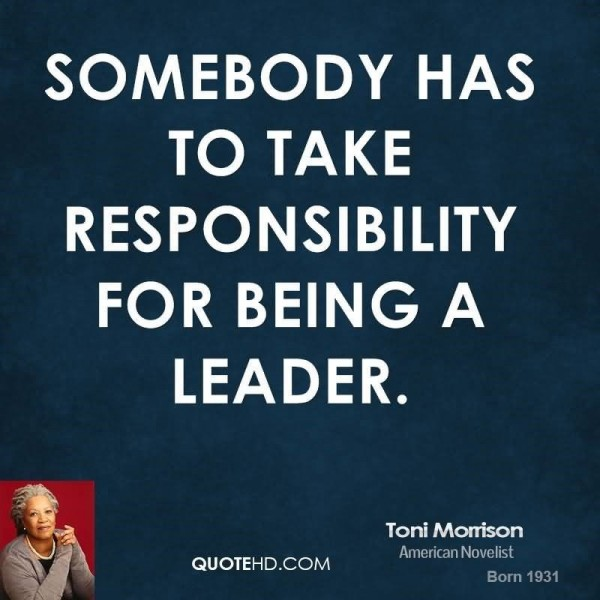 Somebody has to take responsility for being a leader toni morrison