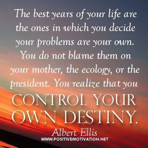The best years of your life are the ones in which you decide your problems are