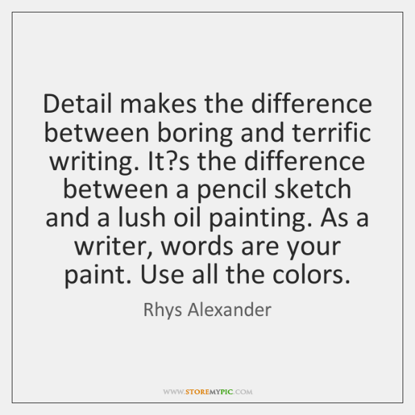 Detail makes the difference between boring and terrific writing. It?s the ...