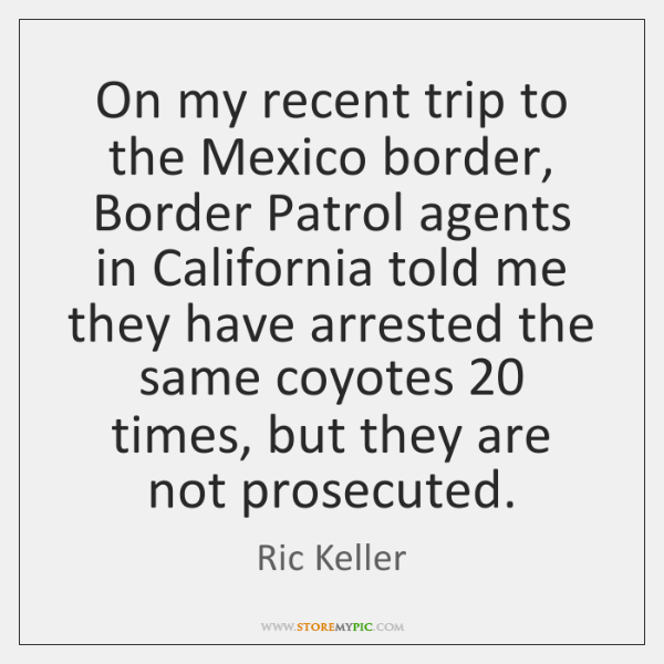 On my recent trip to the Mexico border, Border Patrol agents in ...