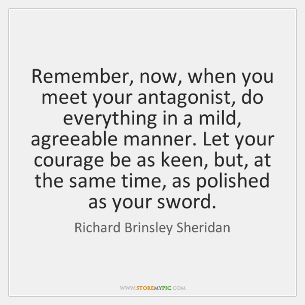 Remember, now, when you meet your antagonist, do everything in a mild, ...