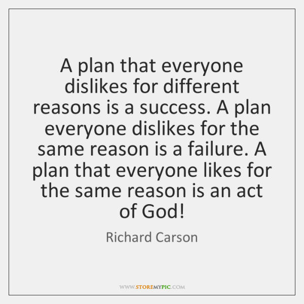 A plan that everyone dislikes for different reasons is a success. A ...