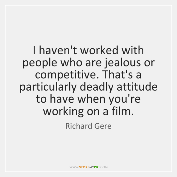 I haven't worked with people who are jealous or competitive. That's a ...
