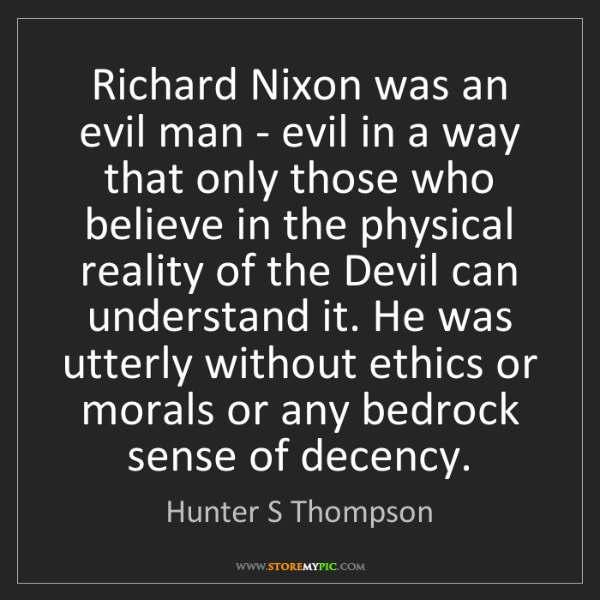 Hunter S Thompson: Richard Nixon was an evil man - evil in a way that only...