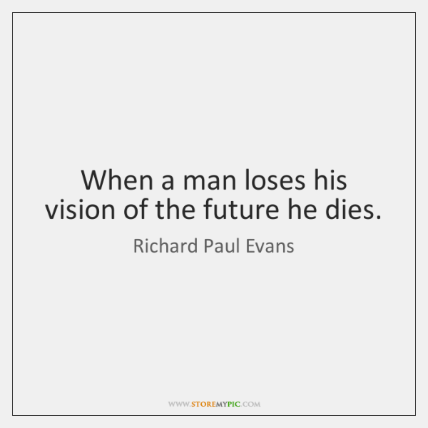 When a man loses his vision of the future he dies.