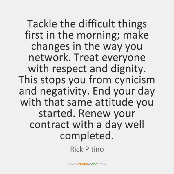 Tackle the difficult things first in the morning; make changes in the ...